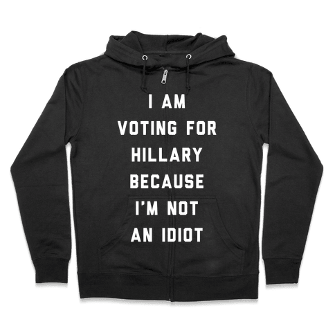 I Am Voting For Hillary Because I'm Not An Idiot Zip Hoodie
