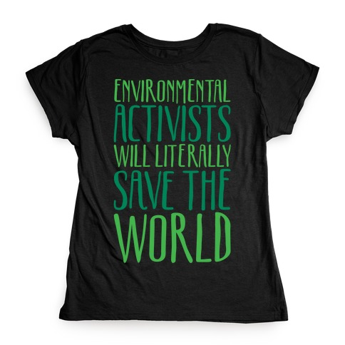 Environmental Activists Will Literally Save The World White Print Womens T-Shirt