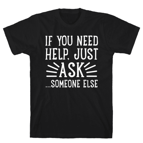 If You Need Help, Just Ask!... someone else Mens T-Shirt