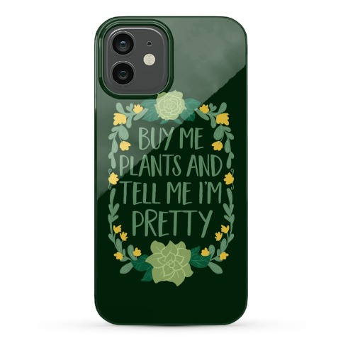 Buy Me Plants and Tell Me I'm Pretty Phone Case