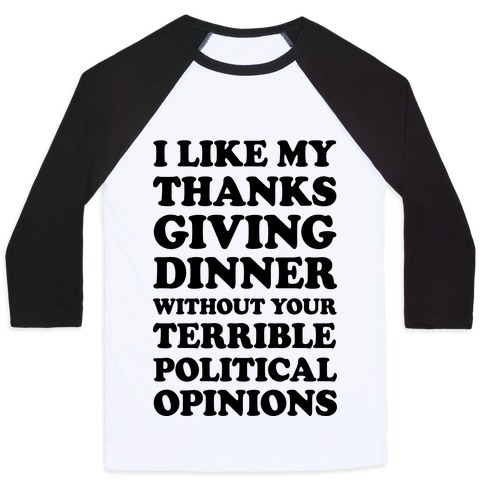 I Like My Thanksgiving Dinner Without Your Terrible Political Opinions Baseball Tee