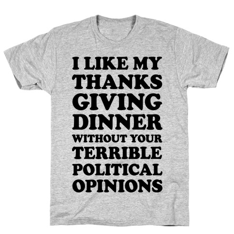 I Like My Thanksgiving Dinner Without Your Terrible Political Opinions T-Shirt