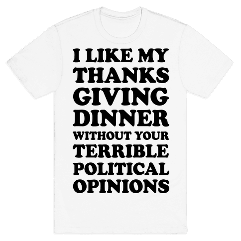 I Like My Thanksgiving Dinner Without Your Terrible Political Opinions Mens T-Shirt