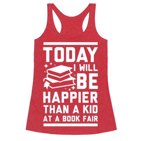 Today I Will Be Happier Than a Kid at a Book Fair Racerback Tank Top