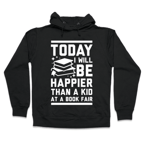 Today I Will Be Happier Than a Kid at a Book Fair Hooded Sweatshirt
