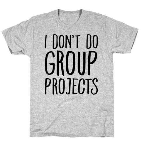 I Don't Do Group Projects T-Shirt