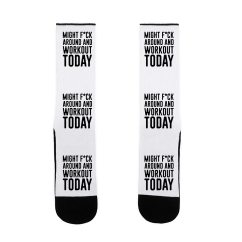 Might F*ck Around And Workout Today Sock