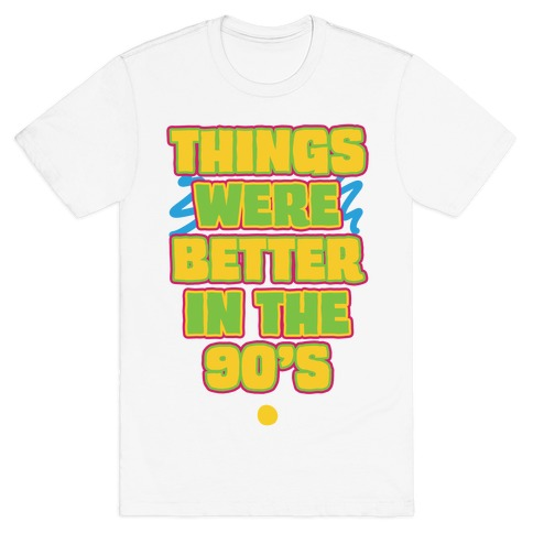 Things Were Better in the 90s T-Shirt