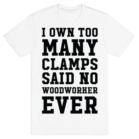 I Own Too Many Clamps Said No Woodworker Ever T-Shirt