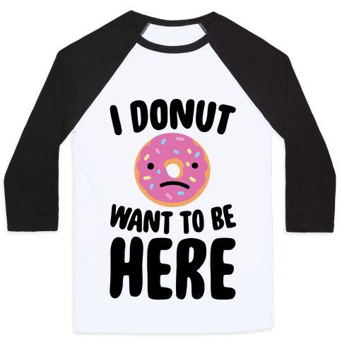 I Donut Want To Be Here Baseball Tee