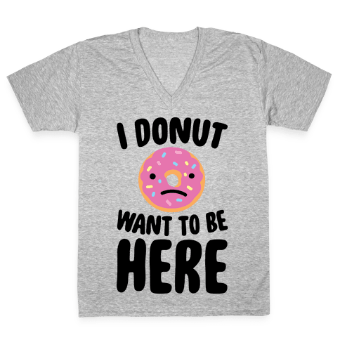 I Donut Want To Be Here V-Neck Tee Shirt