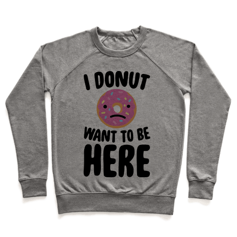 I Donut Want To Be Here Pullover