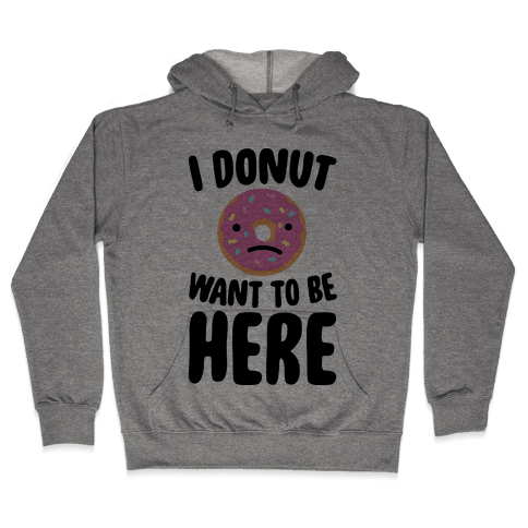 I Donut Want To Be Here Hooded Sweatshirt