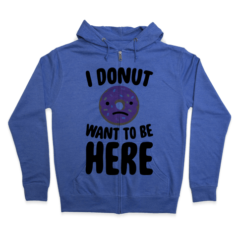 I Donut Want To Be Here Zip Hoodie
