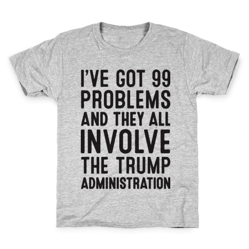 I've Got 99 Problems And They All Involve The Trump Administration  Kids T-Shirt