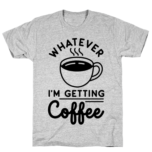 Whatever I'm Getting Coffee Mens T-Shirt