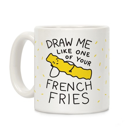 Draw Me Like One Of Your French Fries Coffee Mug