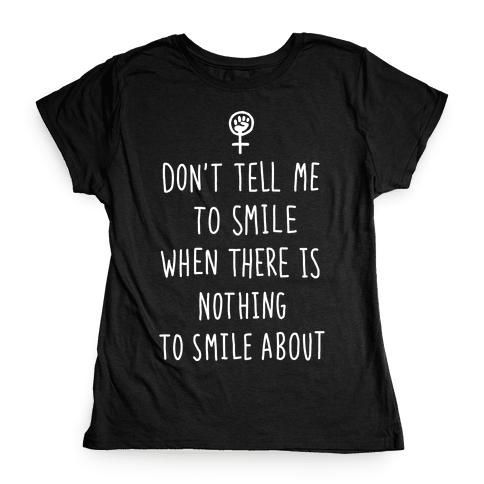 Don't Tell Me To Smile When There Is Nothing To Smile About Womens T-Shirt
