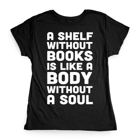 A Shelf Without Books Is Like A Body Without A Soul Womens T-Shirt