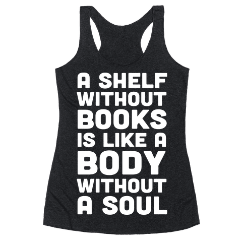 A Shelf Without Books Is Like A Body Without A Soul Racerback Tank Top