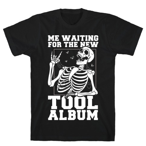 Me Waiting On The New Tool Album T-Shirt