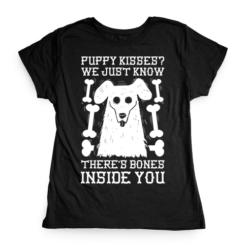 Puppy Kisses? We Just Know There's Bones Inside You Womens T-Shirt