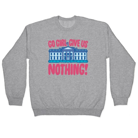 Go Girl Give Us Nothing White House Parody Pullover