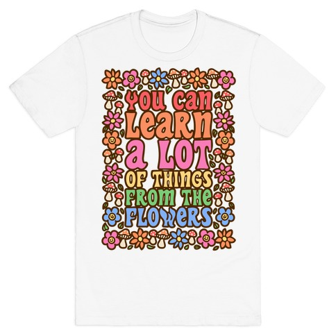 You Can Learn A lot Of Things From The Flowers T-Shirt