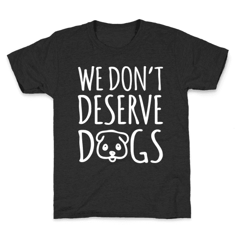 We Don't Deserve Dogs White Font Kids T-Shirt
