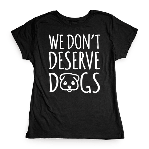 We Don't Deserve Dogs White Font Womens T-Shirt