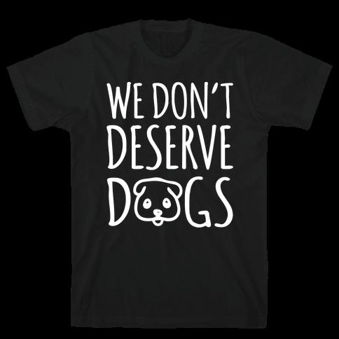 We Don't Deserve Dogs White Font Mens T-Shirt