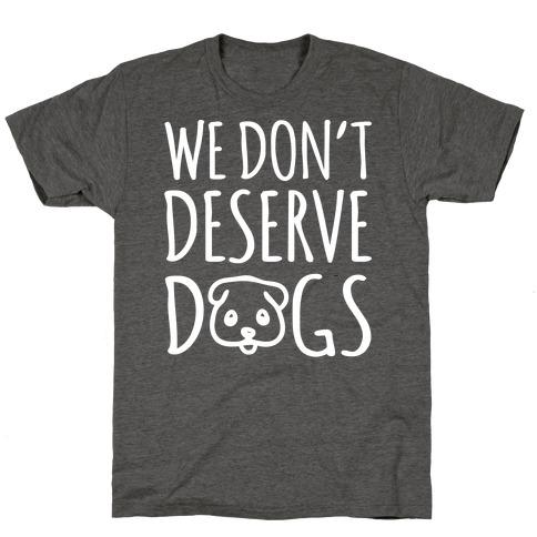 We Don't Deserve Dogs White Font T-Shirt