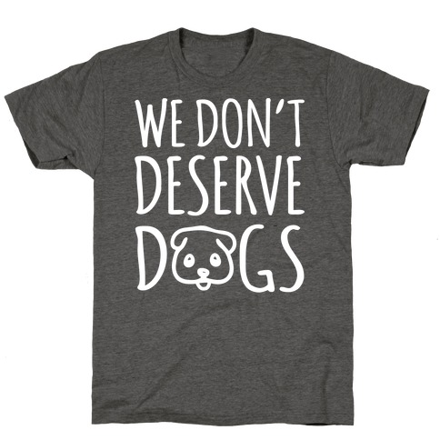 We Don't Deserve Dogs White Font T-Shirt