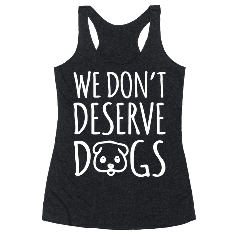 We Don't Deserve Dogs White Font Racerback Tank Top