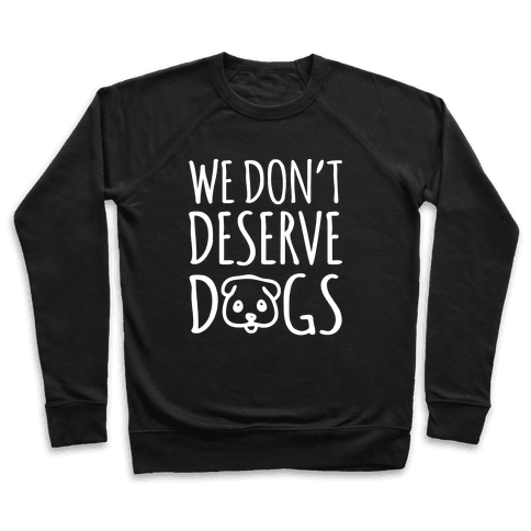 We Don't Deserve Dogs White Font Pullover