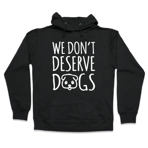 We Don't Deserve Dogs White Font Hooded Sweatshirt