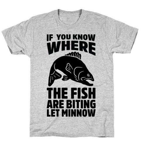 If You Know Where the Fish are Biting Let Minnow T-Shirt