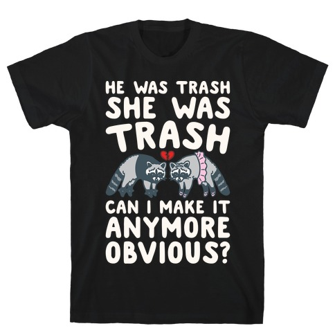 He Was Trash She Was Trash Can I Make It Anymore Obvious Parody T-Shirt