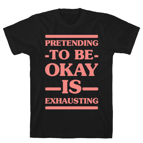 Pretending to be Okay is Exhausting Mens T-Shirt