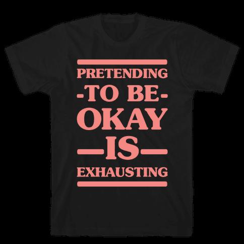 Pretending to be Okay is Exhausting Mens T-Shirt