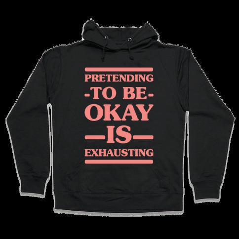 Pretending to be Okay is Exhausting Hooded Sweatshirt