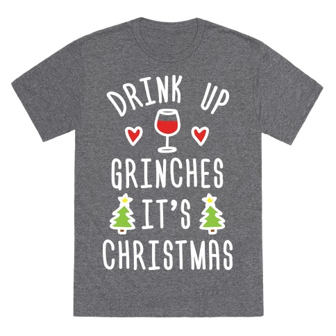 Drink Up Grinches It's Christmas T-Shirt