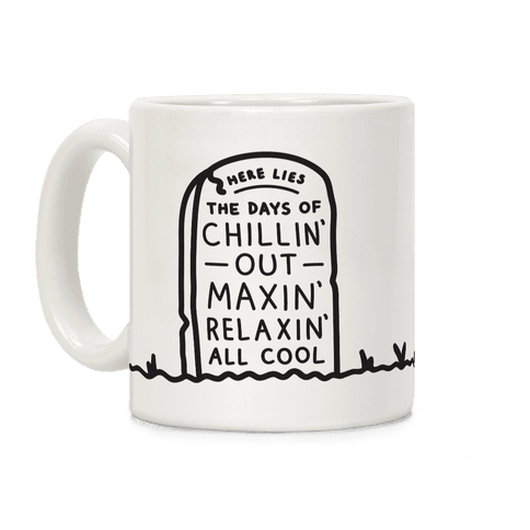 Here Lies The Days Of Chillin Out Maxin Relaxin All Cool Coffee Mug