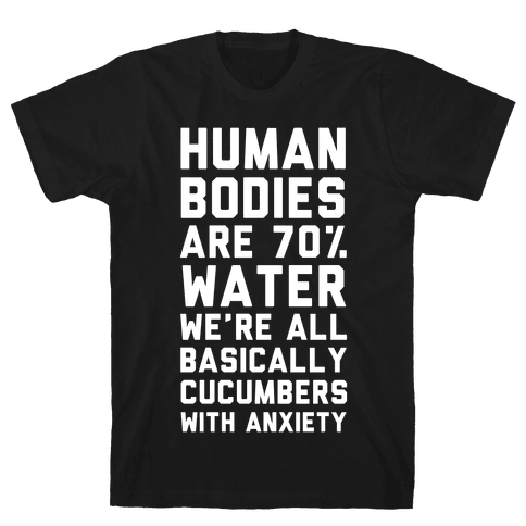Human Bodies are 70% Water We're all Basically Cucumbers With Anxiety Mens T-Shirt