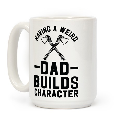 Having a Weird Dad Builds Character Coffee Mug