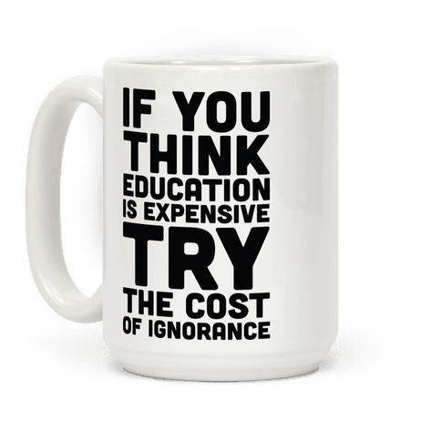 If You Think Education is Expensive Try the Cost of Ignorance Coffee Mug