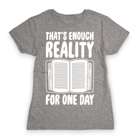 That's Enough Reality For One Day White Print Womens T-Shirt