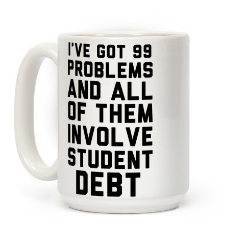 I've Got 99 Problems and All of Them Involve Student Debt Coffee Mug