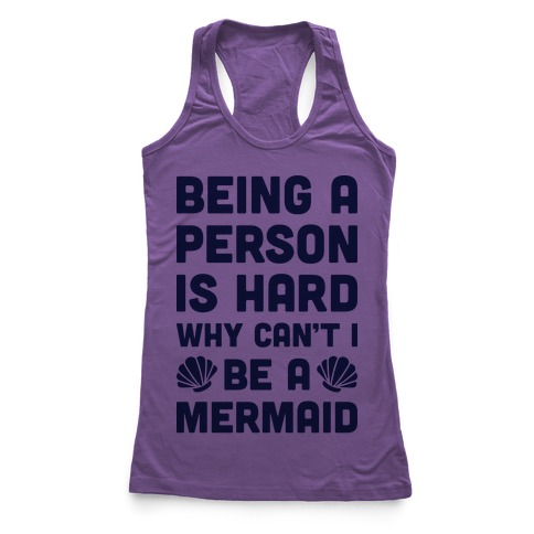 Being A Person Is Hard Why Can't I Be A Mermaid Racerback Tank Top