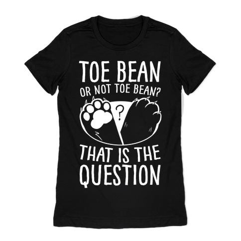 Toe Bean, Or Not To Bean? That Is The Question Womens T-Shirt
